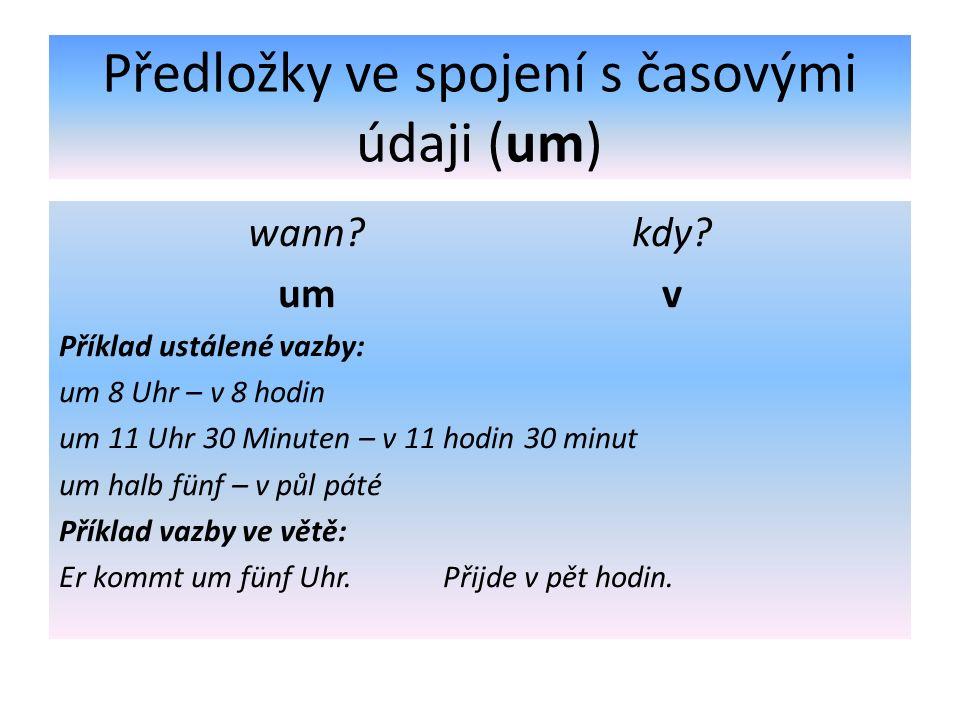 Předložky ve spojení s časovými údaji (um) wann?kdy? um v Příklad ustálené vazby: um 8 Uhr – v 8 hodin um 11 Uhr 30 Minuten – v 11 hodin 30 minut um h