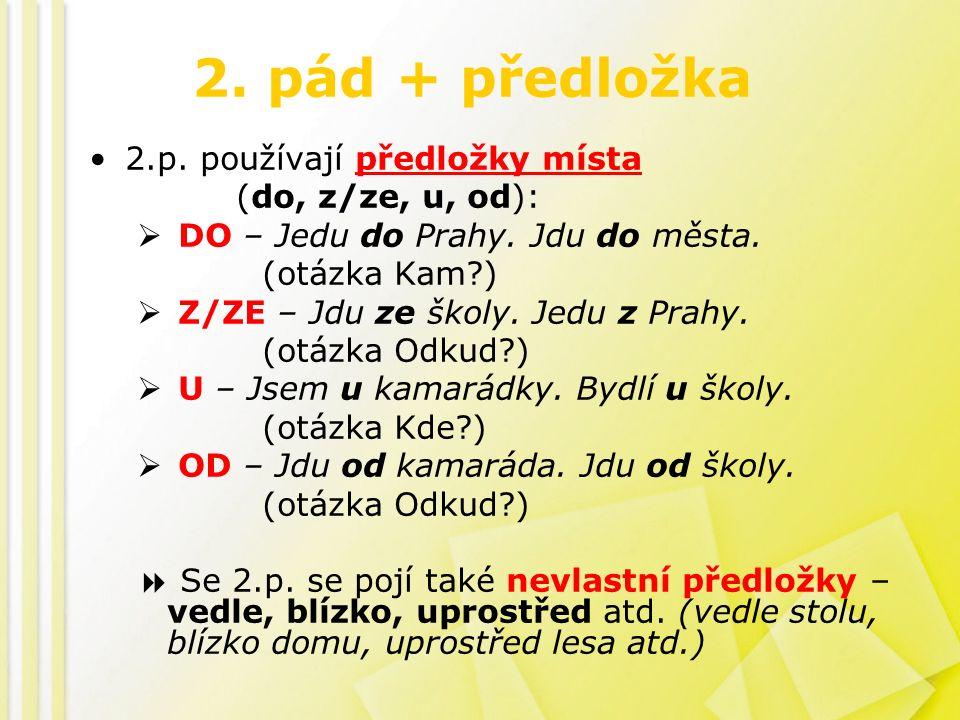 2. pád + předložka 2.p. používají předložky místa (do, z/ze, u, od):  DO – Jedu do Prahy.