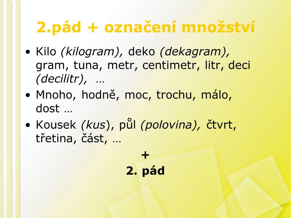 2.pád + označení množství Kilo (kilogram), deko (dekagram), gram, tuna, metr, centimetr, litr, deci (decilitr), … Mnoho, hodně, moc, trochu, málo, dost … Kousek (kus), půl (polovina), čtvrt, třetina, část, … + 2.