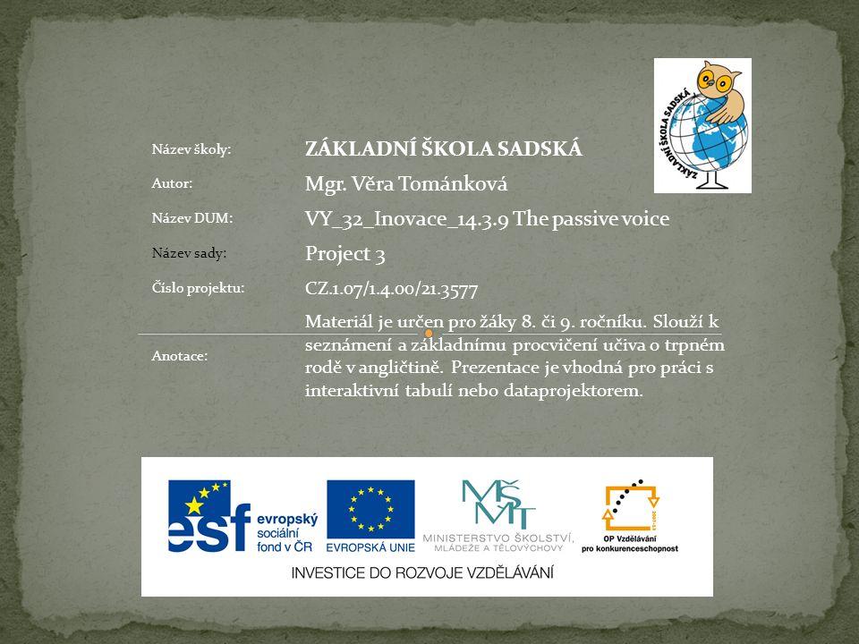 Název školy: ZÁKLADNÍ ŠKOLA SADSKÁ Autor: Mgr. Věra Tománková Název DUM: VY_32_Inovace_14.3.9 The passive voice Název sady: Project 3 Číslo projektu: