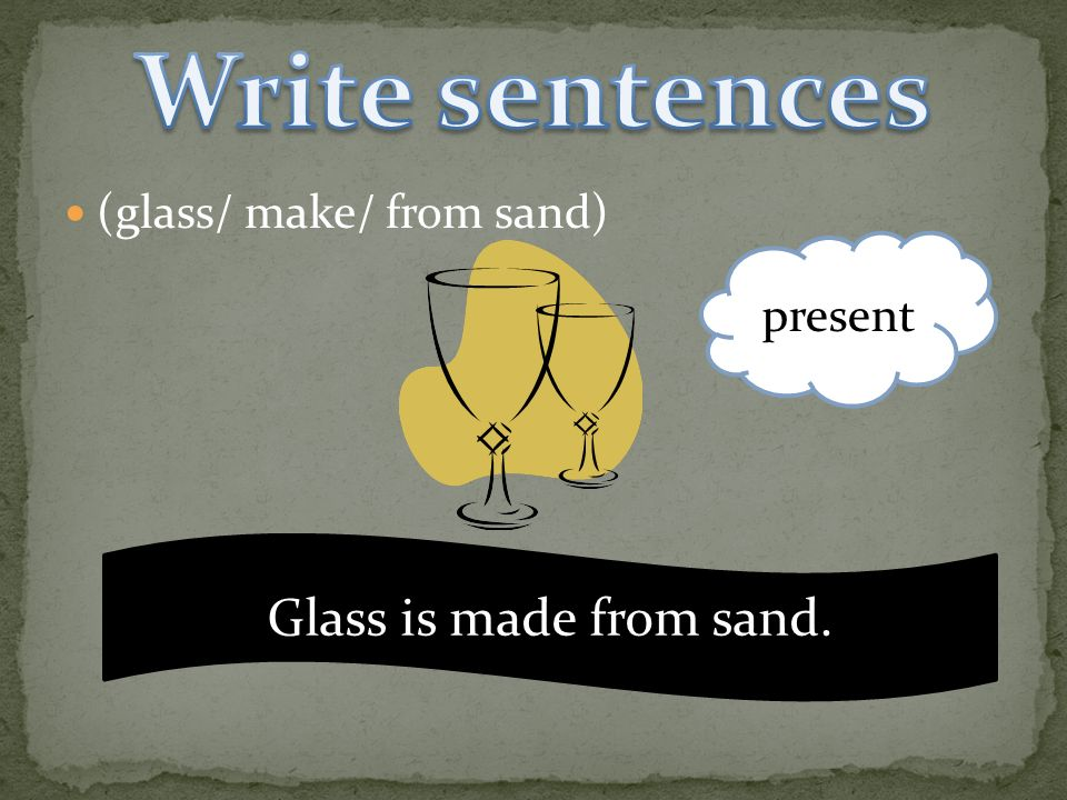 (glass/ make/ from sand) present Glass is made from sand.