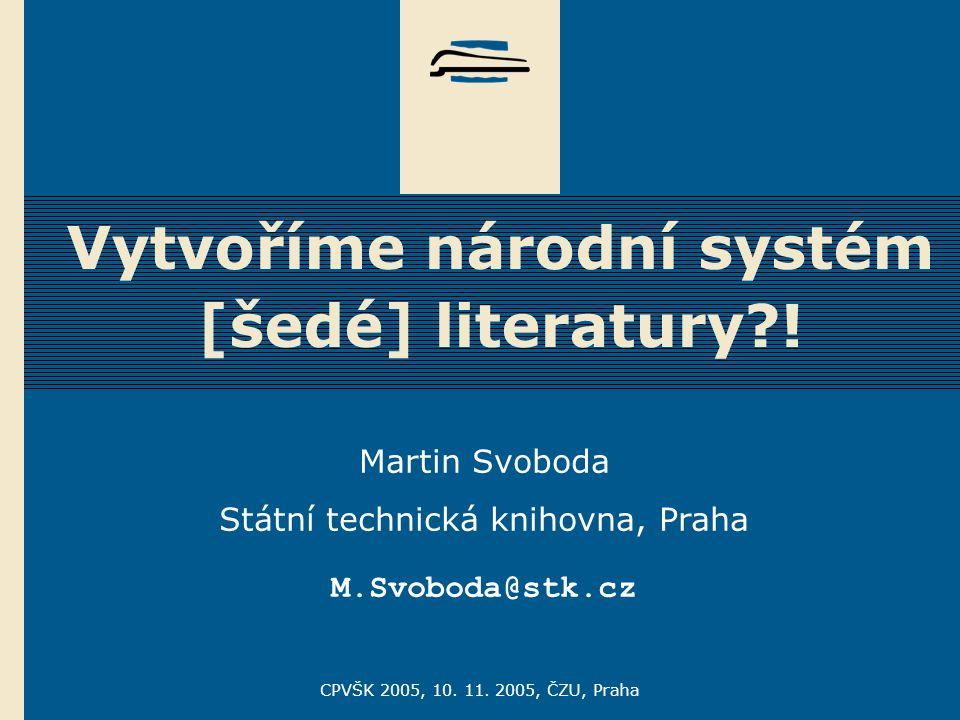 CPVŠK 2005, 10. 11. 2005, ČZU, Praha Vytvoříme národní systém [šedé] literatury?! Martin Svoboda Státní technická knihovna, Praha M.Svoboda@stk.cz
