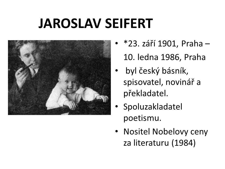 JAROSLAV SEIFERT *23. září 1901, Praha – 10. ledna 1986, Praha byl český básník, spisovatel, novinář a překladatel. Spoluzakladatel poetismu. Nositel