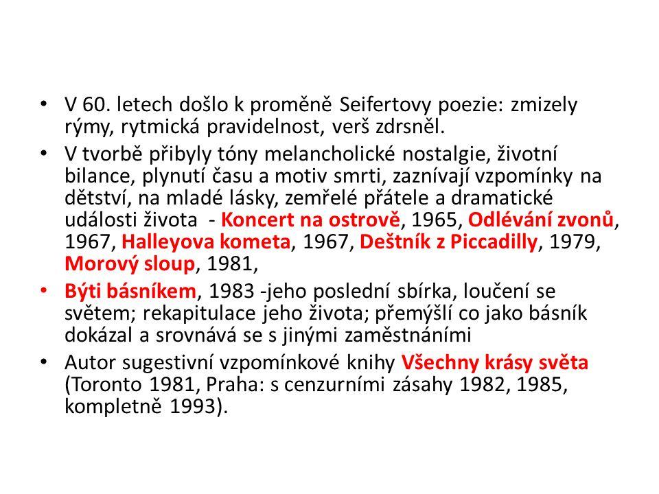 V 60. letech došlo k proměně Seifertovy poezie: zmizely rýmy, rytmická pravidelnost, verš zdrsněl. V tvorbě přibyly tóny melancholické nostalgie, živo