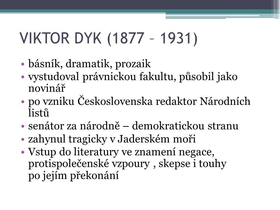 VIKTOR DYK (1877 – 1931) básník, dramatik, prozaik vystudoval právnickou fakultu, působil jako novinář po vzniku Československa redaktor Národních listů senátor za národně – demokratickou stranu zahynul tragicky v Jaderském moři Vstup do literatury ve znamení negace, protispolečenské vzpoury, skepse i touhy po jejím překonání
