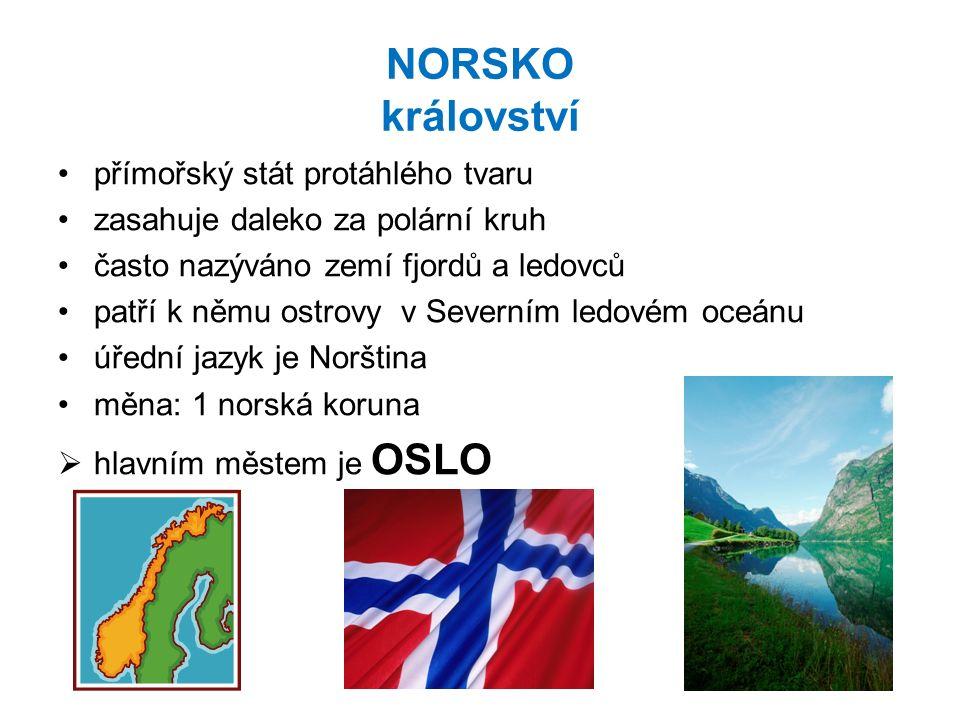 NORSKO království přímořský stát protáhlého tvaru zasahuje daleko za polární kruh často nazýváno zemí fjordů a ledovců patří k němu ostrovy v Severním ledovém oceánu úřední jazyk je Norština měna: 1 norská koruna  hlavním městem je OSLO