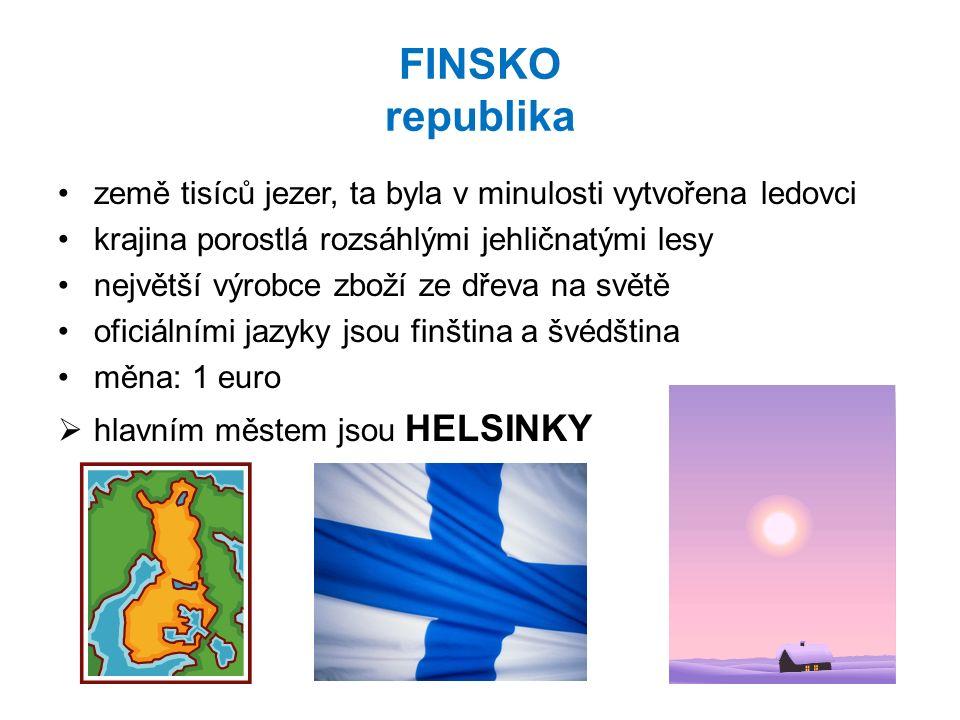 FINSKO republika země tisíců jezer, ta byla v minulosti vytvořena ledovci krajina porostlá rozsáhlými jehličnatými lesy největší výrobce zboží ze dřeva na světě oficiálními jazyky jsou finština a švédština měna: 1 euro  hlavním městem jsou HELSINKY