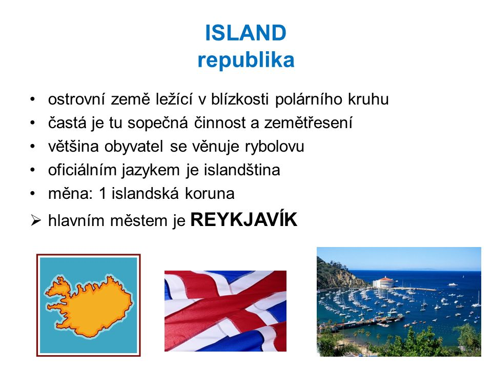 ISLAND republika ostrovní země ležící v blízkosti polárního kruhu častá je tu sopečná činnost a zemětřesení většina obyvatel se věnuje rybolovu oficiálním jazykem je islandština měna: 1 islandská koruna  hlavním městem je REYKJAVÍK