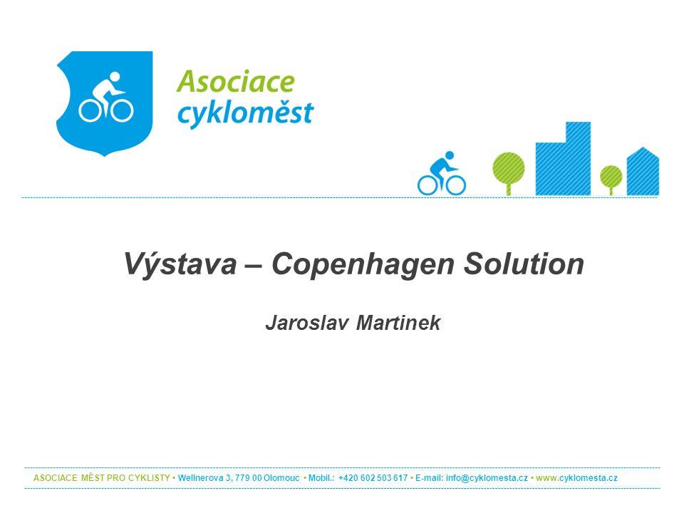 Výstava – Copenhagen Solution Jaroslav Martinek ASOCIACE MĚST PRO CYKLISTY Wellnerova 3, 779 00 Olomouc Mobil.: +420 602 503 617 E-mail: info@cyklomesta.cz www.cyklomesta.cz
