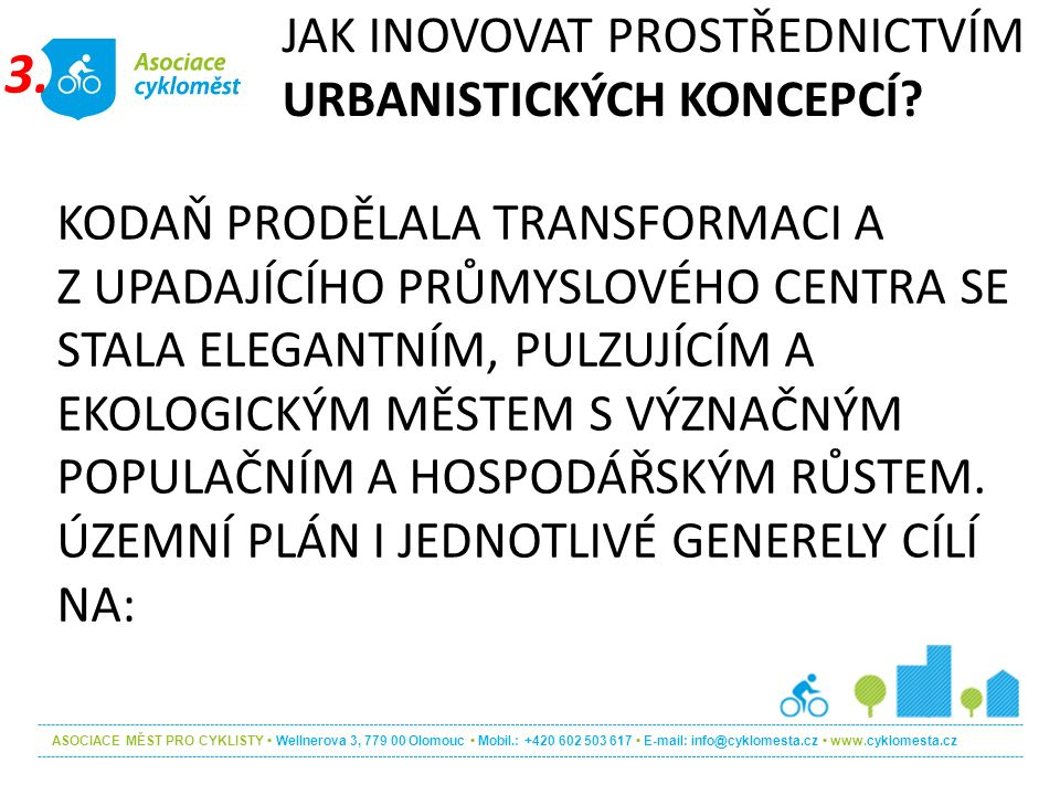 ASOCIACE MĚST PRO CYKLISTY Wellnerova 3, 779 00 Olomouc Mobil.: +420 602 503 617 E-mail: info@cyklomesta.cz www.cyklomesta.cz KODAŇ PRODĚLALA TRANSFORMACI A Z UPADAJÍCÍHO PRŮMYSLOVÉHO CENTRA SE STALA ELEGANTNÍM, PULZUJÍCÍM A EKOLOGICKÝM MĚSTEM S VÝZNAČNÝM POPULAČNÍM A HOSPODÁŘSKÝM RŮSTEM.