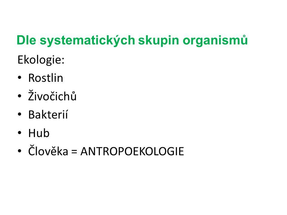 Dle systematických skupin organismů Ekologie: Rostlin Živočichů Bakterií Hub Člověka = ANTROPOEKOLOGIE
