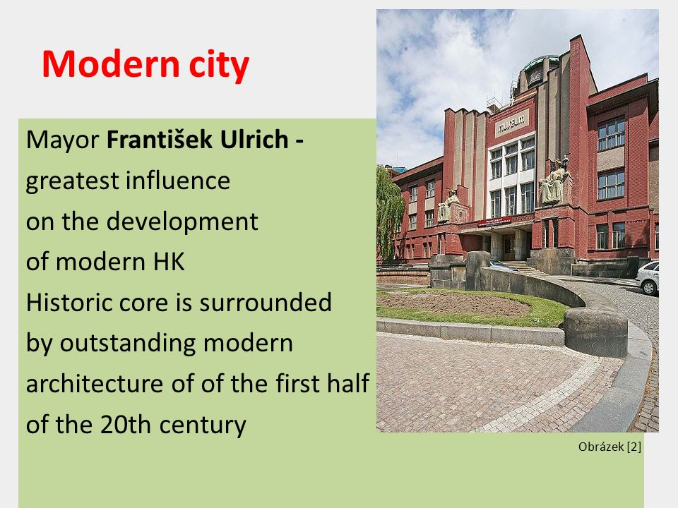 Modern city Mayor František Ulrich - greatest influence on the development of modern HK Historic core is surrounded by outstanding modern architecture