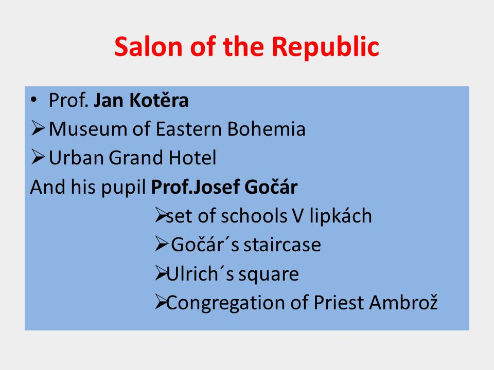 Salon of the Republic Prof. Jan Kotěra  Museum of Eastern Bohemia  Urban Grand Hotel And his pupil Prof.Josef Gočár  set of schools V lipkách  Goč