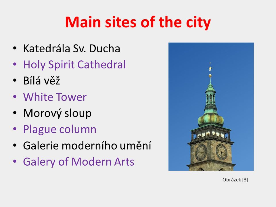 Main sites of the city Katedrála Sv. Ducha Holy Spirit Cathedral Bílá věž White Tower Morový sloup Plague column Galerie moderního umění Galery of Mod