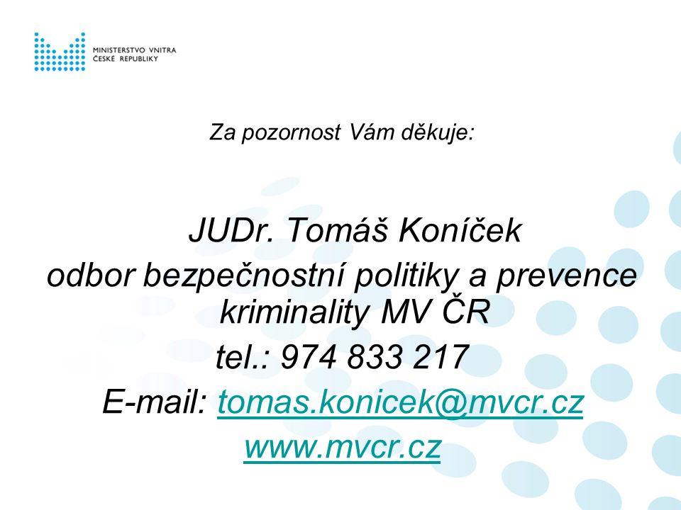 Za pozornost Vám děkuje: JUDr. Tomáš Koníček odbor bezpečnostní politiky a prevence kriminality MV ČR tel.: 974 833 217 E-mail: tomas.konicek@mvcr.czt