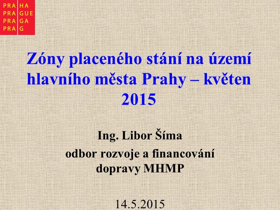 Zóny placeného stání na území hlavního města Prahy – květen 2015 Ing. Libor Šíma odbor rozvoje a financování dopravy MHMP 14.5.2015