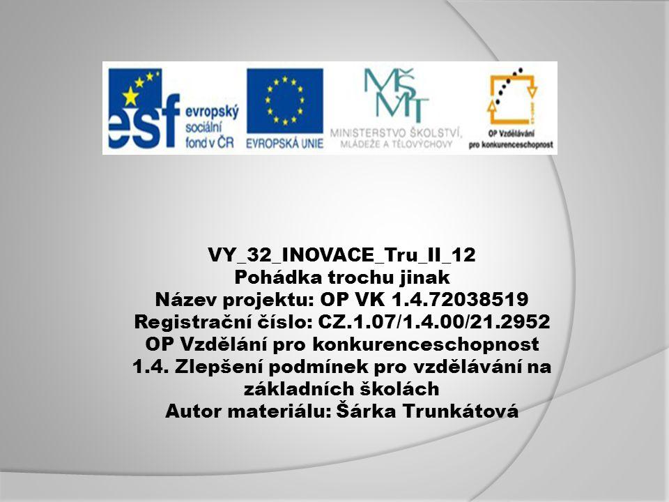VY_32_INOVACE_Tru_II_12 Pohádka trochu jinak Název projektu: OP VK 1.4.72038519 Registrační číslo: CZ.1.07/1.4.00/21.2952 OP Vzdělání pro konkurenceschopnost 1.4.