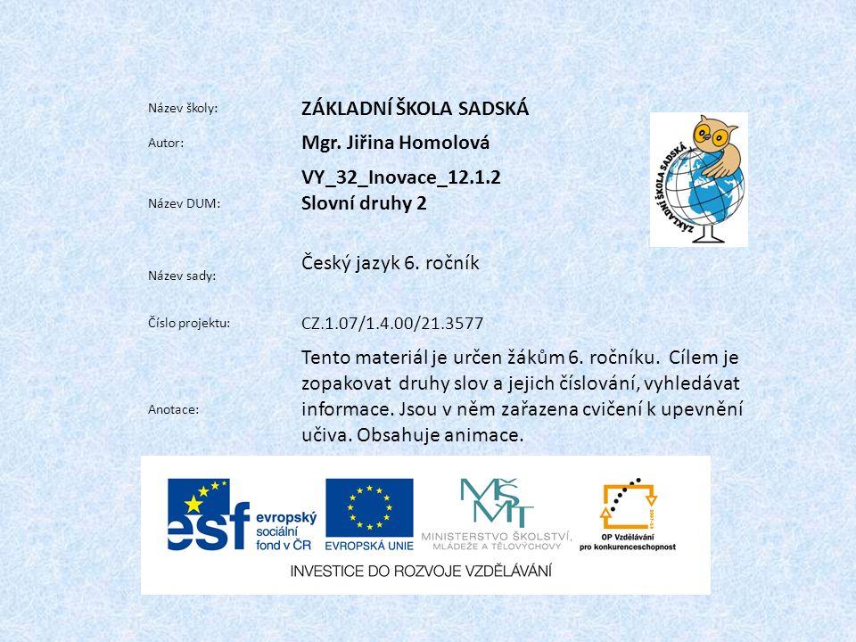 Název školy: ZÁKLADNÍ ŠKOLA SADSKÁ Autor: Mgr. Jiřina Homolová Název DUM: VY_32_Inovace_12.1.2 Slovní druhy 2 Název sady: Český jazyk 6. ročník Číslo