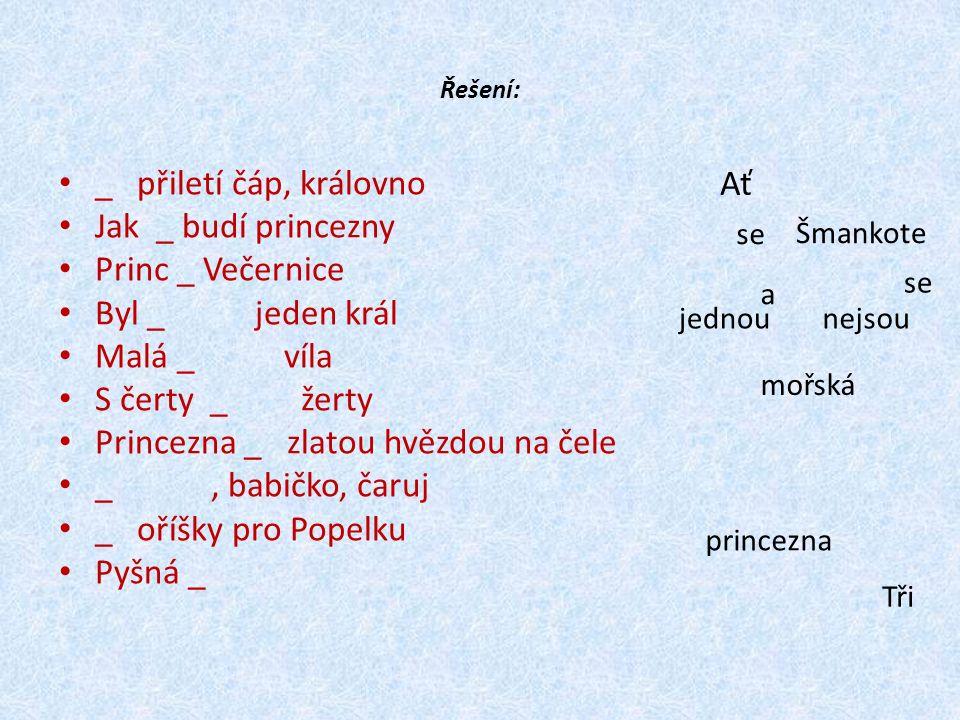 Řešení: _ přiletí čáp, královno Jak _ budí princezny Princ _ Večernice Byl _ jeden král Malá _ víla S čerty _ žerty Princezna _ zlatou hvězdou na čele _, babičko, čaruj _ oříšky pro Popelku Pyšná _ Ať se a jednou mořská nejsou se Šmankote Tři princezna