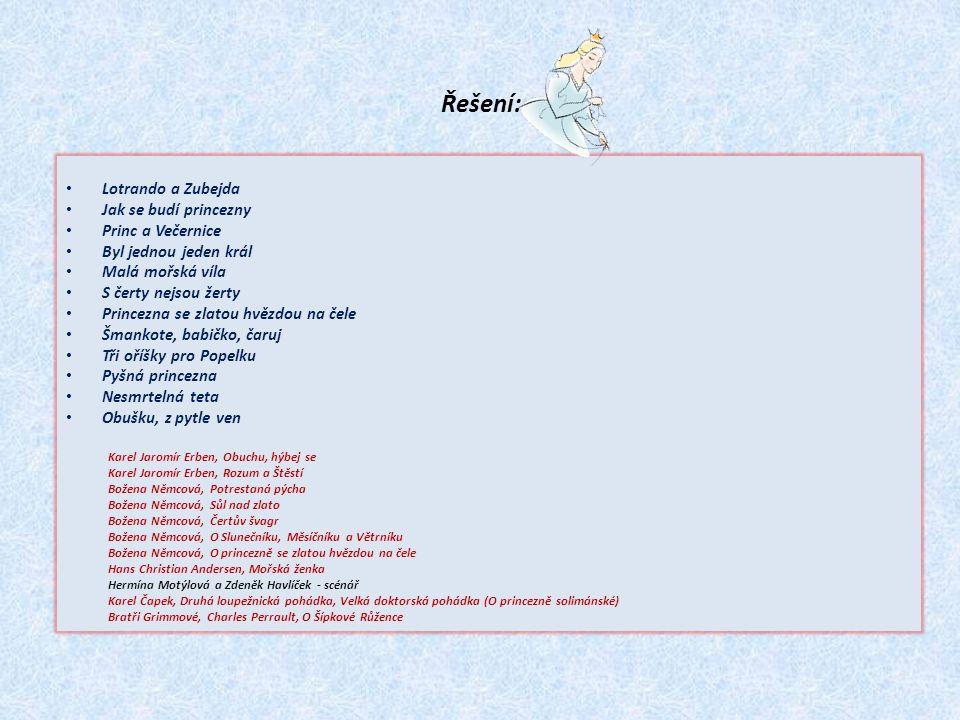 Řešení: Lotrando a Zubejda Jak se budí princezny Princ a Večernice Byl jednou jeden král Malá mořská víla S čerty nejsou žerty Princezna se zlatou hvězdou na čele Šmankote, babičko, čaruj Tři oříšky pro Popelku Pyšná princezna Nesmrtelná teta Obušku, z pytle ven Karel Jaromír Erben, Obuchu, hýbej se Karel Jaromír Erben, Rozum a Štěstí Božena Němcová, Potrestaná pýcha Božena Němcová, Sůl nad zlato Božena Němcová, Čertův švagr Božena Němcová, O Slunečníku, Měsíčníku a Větrníku Božena Němcová, O princezně se zlatou hvězdou na čele Hans Christian Andersen, Mořská ženka Hermína Motýlová a Zdeněk Havlíček - scénář Karel Čapek, Druhá loupežnická pohádka, Velká doktorská pohádka (O princezně solimánské) Bratři Grimmové, Charles Perrault, O Šípkové Růžence