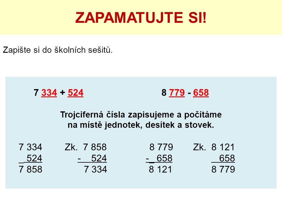 Zapište si do školních sešitů. ZAPAMATUJTE SI! 7 334 + 524 8 779 - 658 Trojciferná čísla zapisujeme a počítáme na místě jednotek, desítek a stovek. 7