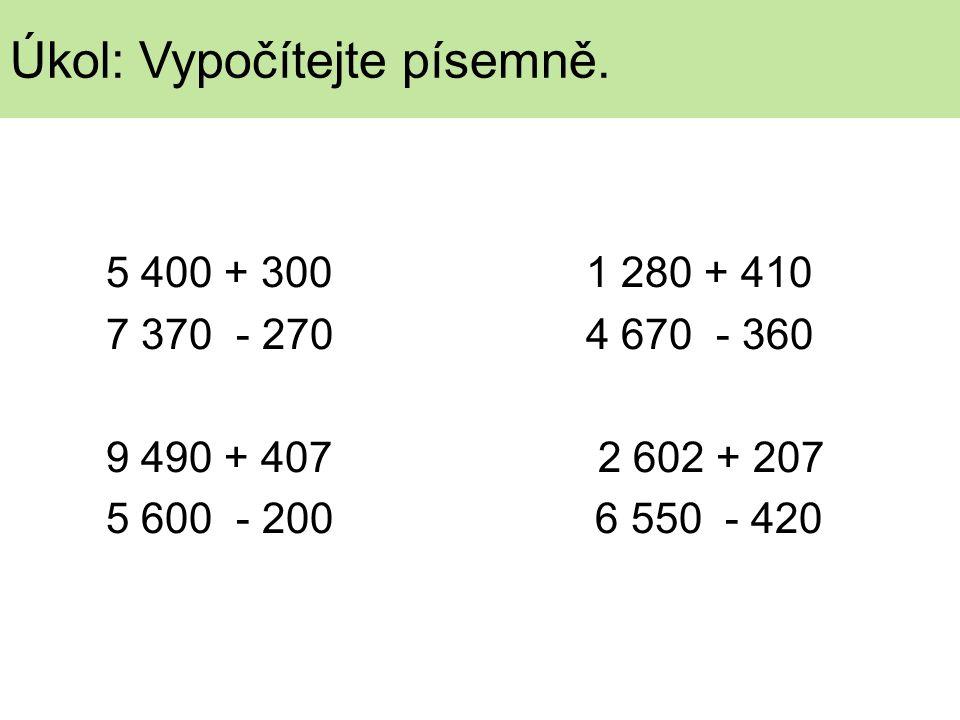 5 400 + 300 1 280 + 410 7 370 - 270 4 670 - 360 9 490 + 407 2 602 + 207 5 600 - 200 6 550 - 420 Úkol: Vypočítejte písemně.