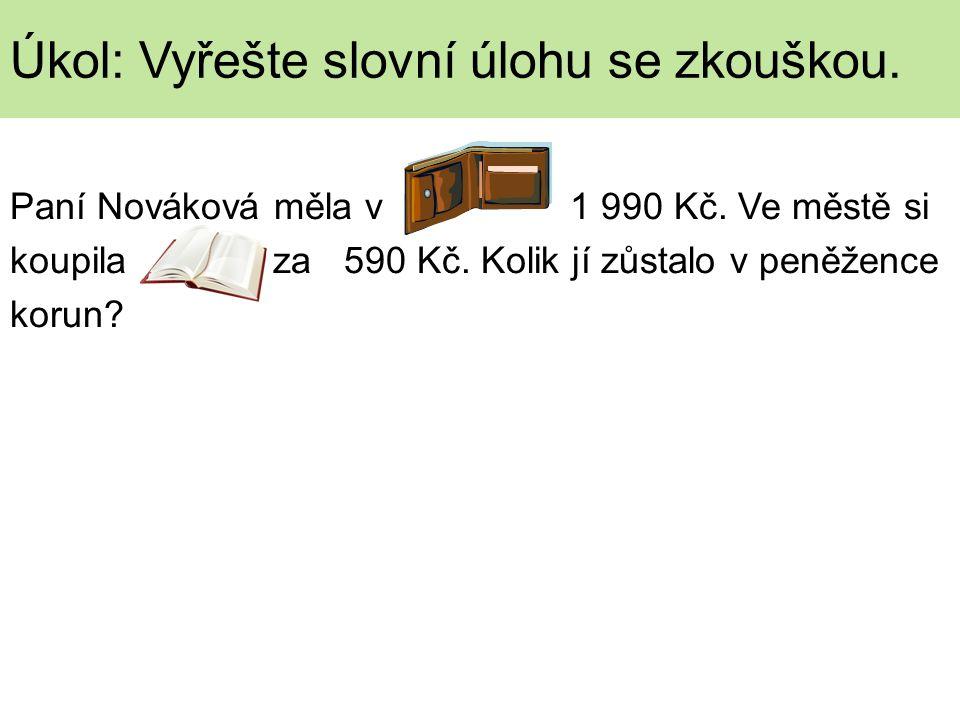 Paní Nováková měla v 1 990 Kč. Ve městě si koupila za 590 Kč. Kolik jí zůstalo v peněžence korun? Úkol: Vyřešte slovní úlohu se zkouškou.