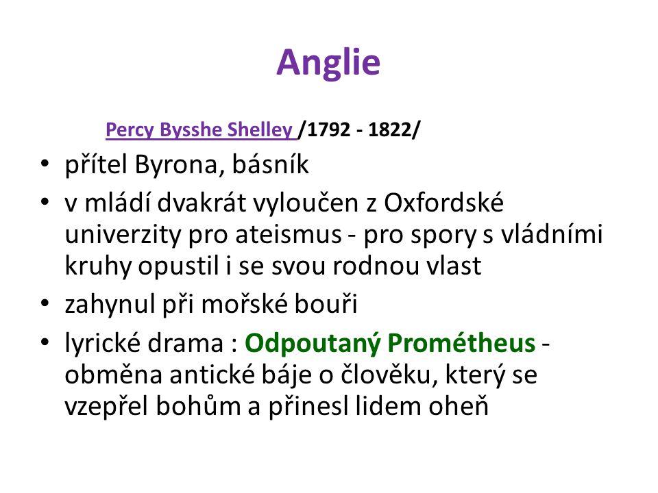 Anglie Percy Bysshe Shelley /1792 - 1822/ přítel Byrona, básník v mládí dvakrát vyloučen z Oxfordské univerzity pro ateismus - pro spory s vládními kruhy opustil i se svou rodnou vlast zahynul při mořské bouři lyrické drama : Odpoutaný Prométheus - obměna antické báje o člověku, který se vzepřel bohům a přinesl lidem oheň