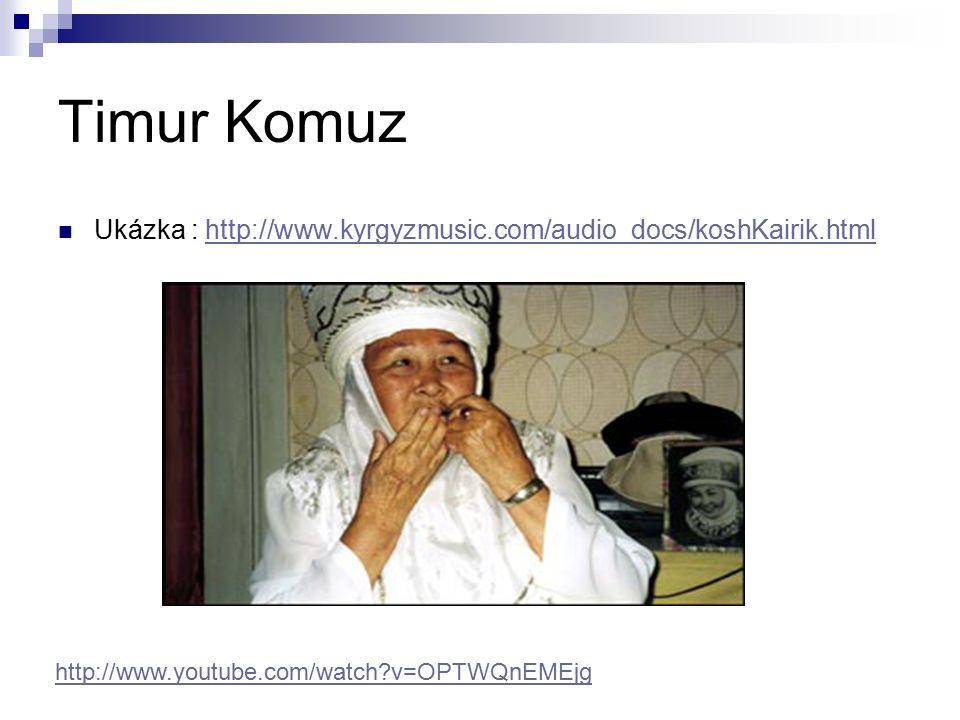 Timur Komuz Ukázka : http://www.kyrgyzmusic.com/audio_docs/koshKairik.htmlhttp://www.kyrgyzmusic.com/audio_docs/koshKairik.html http://www.youtube.com/watch?v=OPTWQnEMEjg