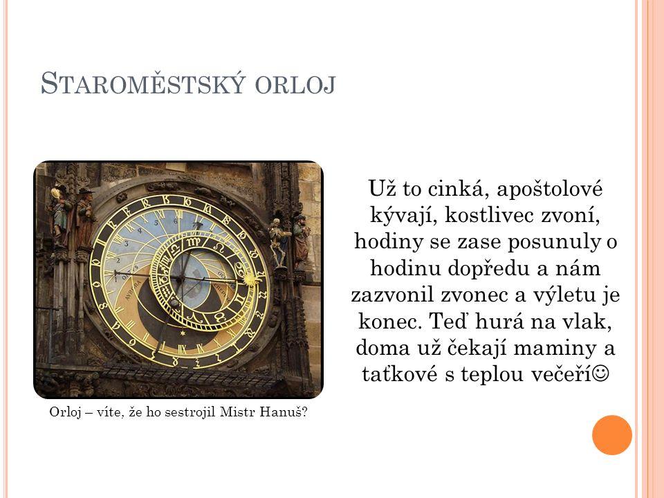 S TAROMĚSTSKÝ ORLOJ Už to cinká, apoštolové kývají, kostlivec zvoní, hodiny se zase posunuly o hodinu dopředu a nám zazvonil zvonec a výletu je konec.