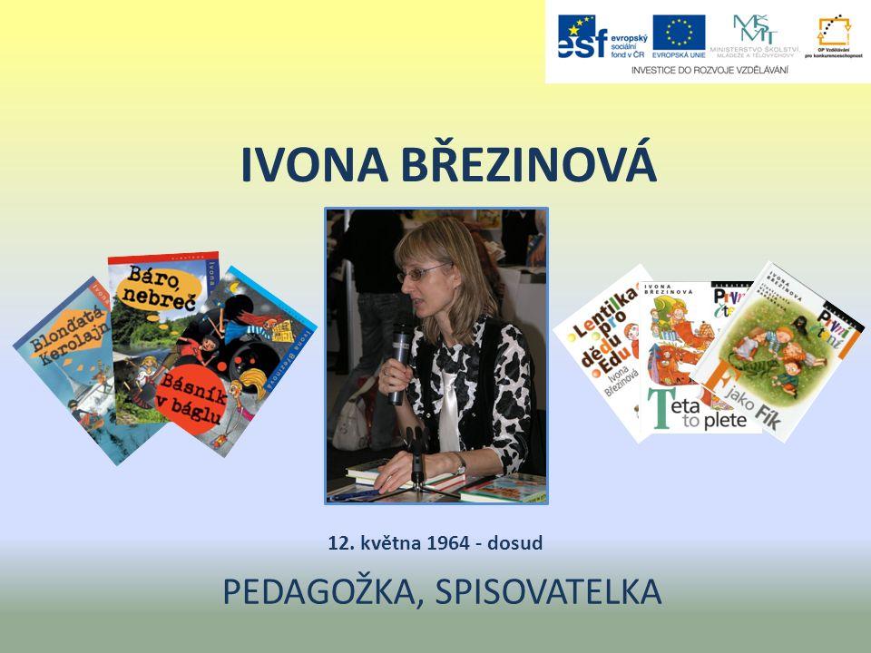 IVONA BŘEZINOVÁ PEDAGOŽKA, SPISOVATELKA 12. května 1964 - dosud