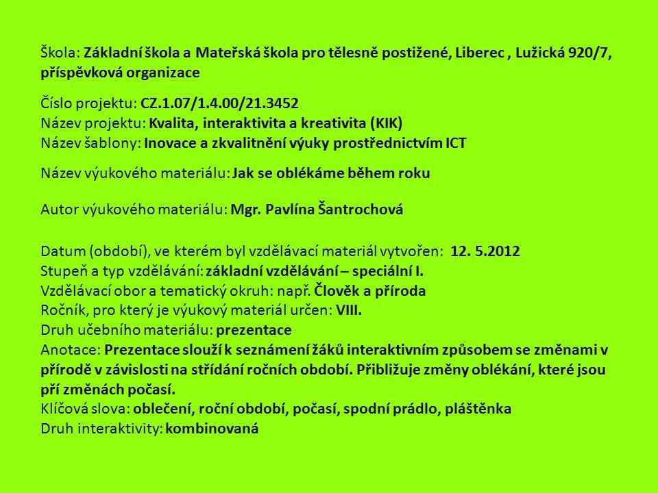 Škola: Základní škola a Mateřská škola pro tělesně postižené, Liberec, Lužická 920/7, příspěvková organizace Číslo projektu: CZ.1.07/1.4.00/21.3452 Název projektu: Kvalita, interaktivita a kreativita (KIK) Název šablony: Inovace a zkvalitnění výuky prostřednictvím ICT Název výukového materiálu: Jak se oblékáme během roku Autor výukového materiálu: Mgr.