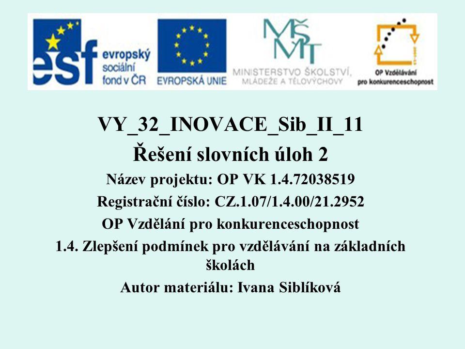 VY_32_INOVACE_Sib_II_11 Řešení slovních úloh 2 Název projektu: OP VK 1.4.72038519 Registrační číslo: CZ.1.07/1.4.00/21.2952 OP Vzdělání pro konkurenceschopnost 1.4.