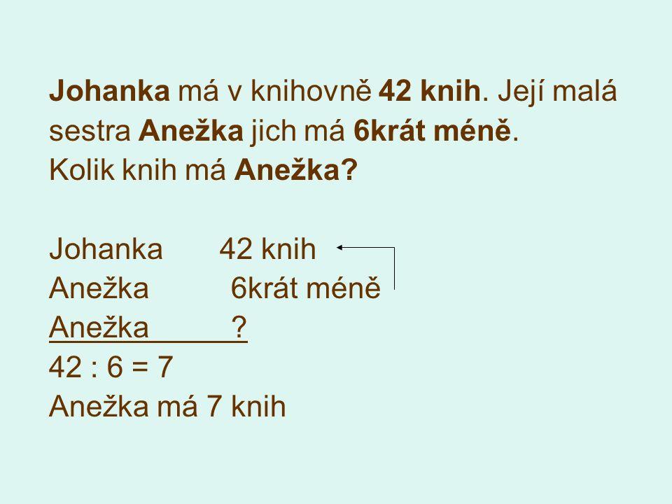 Johanka má v knihovně 42 knih. Její malá sestra Anežka jich má 6krát méně. Kolik knih má Anežka? Johanka 42 knih Anežka 6krát méně Anežka ? 42 : 6 = 7