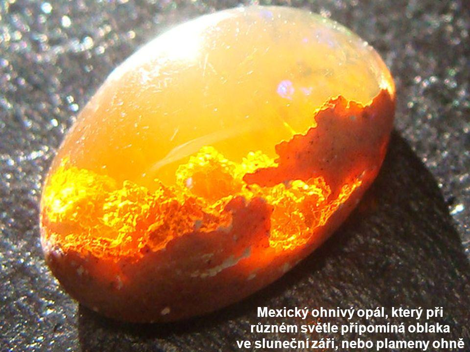 Mexický ohnivý opál, který při různém světle připomíná oblaka ve sluneční záři, nebo plameny ohně