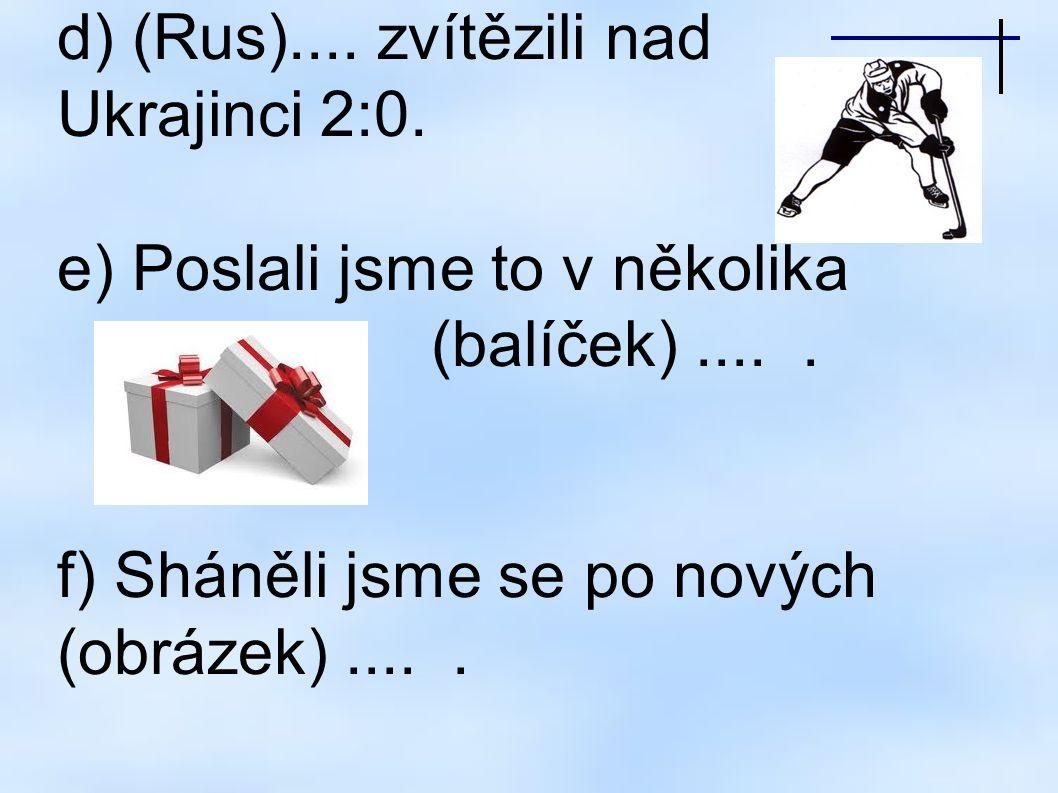 d) (Rus)....zvítězili nad Ukrajinci 2:0. e) Poslali jsme to v několika (balíček).....