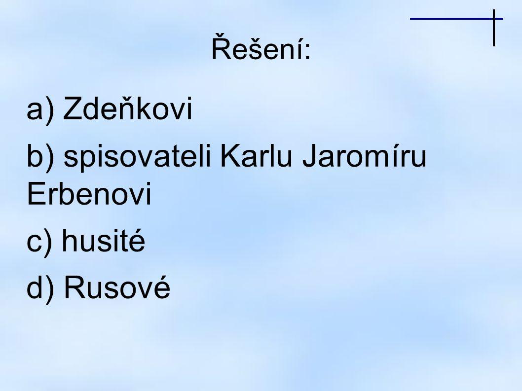 Řešení: a) Zdeňkovi b) spisovateli Karlu Jaromíru Erbenovi c) husité d) Rusové