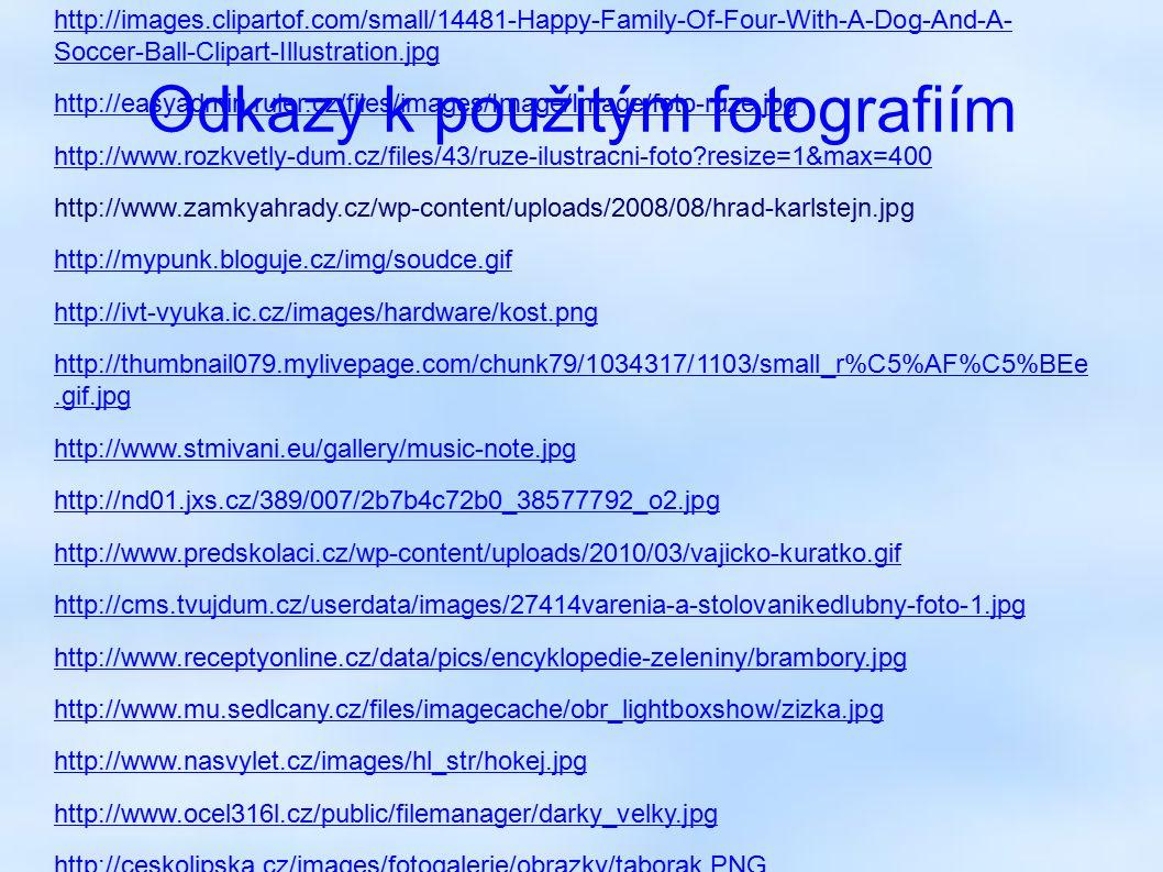 Odkazy k použitým fotografiím http://www.celysvet.cz/fotky/bernsky-salasnicky-pes_21.jpg http://images.clipartof.com/small/14481-Happy-Family-Of-Four-With-A-Dog-And-A- Soccer-Ball-Clipart-Illustration.jpg http://easyadmin.ruler.cz/files/images/Image/Image/foto-ruze.jpg http://www.rozkvetly-dum.cz/files/43/ruze-ilustracni-foto?resize=1&max=400 http://www.zamkyahrady.cz/wp-content/uploads/2008/08/hrad-karlstejn.jpg http://mypunk.bloguje.cz/img/soudce.gif http://ivt-vyuka.ic.cz/images/hardware/kost.png http://thumbnail079.mylivepage.com/chunk79/1034317/1103/small_r%C5%AF%C5%BEe.gif.jpg http://www.stmivani.eu/gallery/music-note.jpg http://nd01.jxs.cz/389/007/2b7b4c72b0_38577792_o2.jpg http://www.predskolaci.cz/wp-content/uploads/2010/03/vajicko-kuratko.gif http://cms.tvujdum.cz/userdata/images/27414varenia-a-stolovanikedlubny-foto-1.jpg http://www.receptyonline.cz/data/pics/encyklopedie-zeleniny/brambory.jpg http://www.mu.sedlcany.cz/files/imagecache/obr_lightboxshow/zizka.jpg http://www.nasvylet.cz/images/hl_str/hokej.jpg http://www.ocel316l.cz/public/filemanager/darky_velky.jpg http://ceskolipska.cz/images/fotogalerie/obrazky/taborak.PNG http://www.detskeomalovanky.cz/wp-content/mys4.gif http://img.blesk.cz/static/old_abc/tistene_ABC/2007/18/lod.jpg http://www.ls.cz/pictures/Lingea_big.jpg