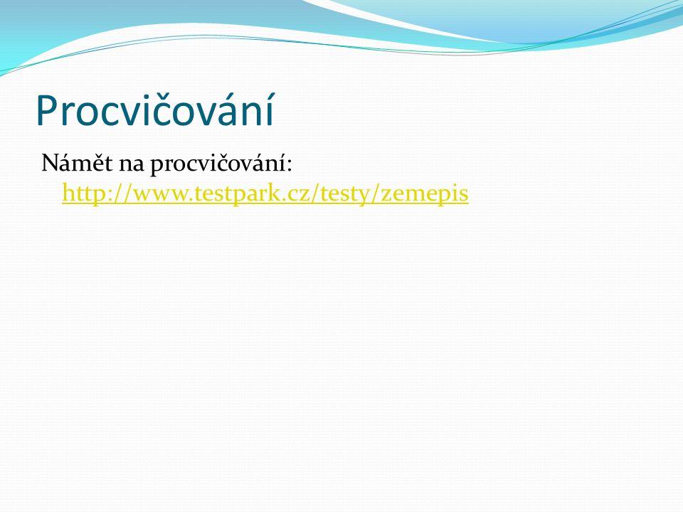Procvičování Námět na procvičování: http://www.testpark.cz/testy/zemepis http://www.testpark.cz/testy/zemepis