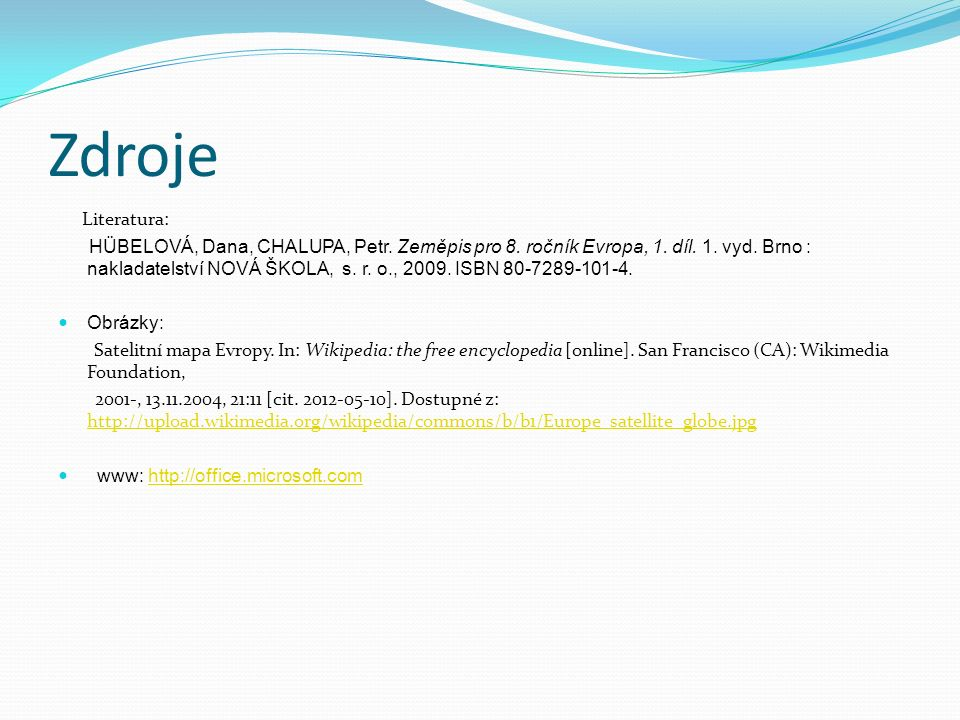 Zdroje Literatura: HÜBELOVÁ, Dana, CHALUPA, Petr. Zeměpis pro 8. ročník Evropa, 1. díl. 1. vyd. Brno : nakladatelství NOVÁ ŠKOLA, s. r. o., 2009. ISBN