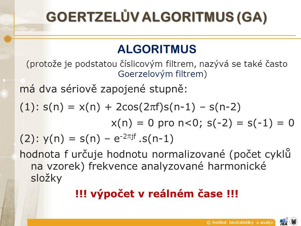 © Institut biostatistiky a analýz GOERTZEL Ů V ALGORITMUS (GA) ALGORITMUS (protože je podstatou číslicovým filtrem, nazývá se také často Goerzelovým filtrem) má dva sériově zapojené stupně: (1): s(n) = x(n) + 2cos(2  f)s(n-1) – s(n-2) x(n) = 0 pro n<0; s(-2) = s(-1) = 0 (2): y(n) = s(n) – e -2  jf.s(n-1) hodnota f určuje hodnotu normalizované (počet cyklů na vzorek) frekvence analyzované harmonické složky !!.