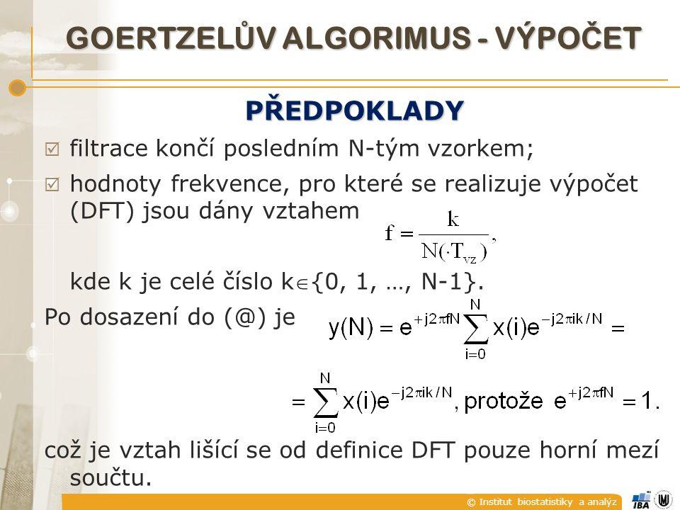 © Institut biostatistiky a analýz GOERTZEL Ů V ALGORIMUS - VÝPO Č ET PŘEDPOKLADY  filtrace končí posledním N-tým vzorkem;  hodnoty frekvence, pro které se realizuje výpočet (DFT) jsou dány vztahem kde k je celé číslo k{0, 1, …, N-1}.