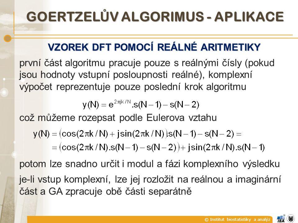 © Institut biostatistiky a analýz GOERTZEL Ů V ALGORIMUS - APLIKACE VZOREK DFT POMOCÍ REÁLNÉ ARITMETIKY první část algoritmu pracuje pouze s reálnými čísly (pokud jsou hodnoty vstupní posloupnosti reálné), komplexní výpočet reprezentuje pouze poslední krok algoritmu což můžeme rozepsat podle Eulerova vztahu potom lze snadno určit i modul a fázi komplexního výsledku je-li vstup komplexní, lze jej rozložit na reálnou a imaginární část a GA zpracuje obě části separátně
