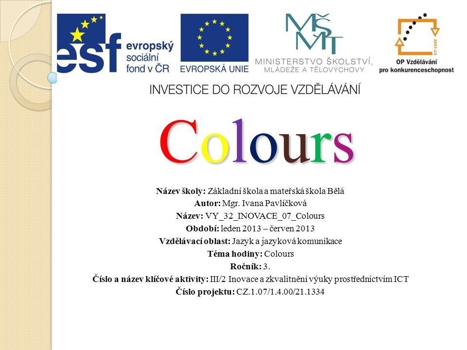 ColoursColoursColoursColours Název školy: Základní škola a mateřská škola Bělá Autor: Mgr.