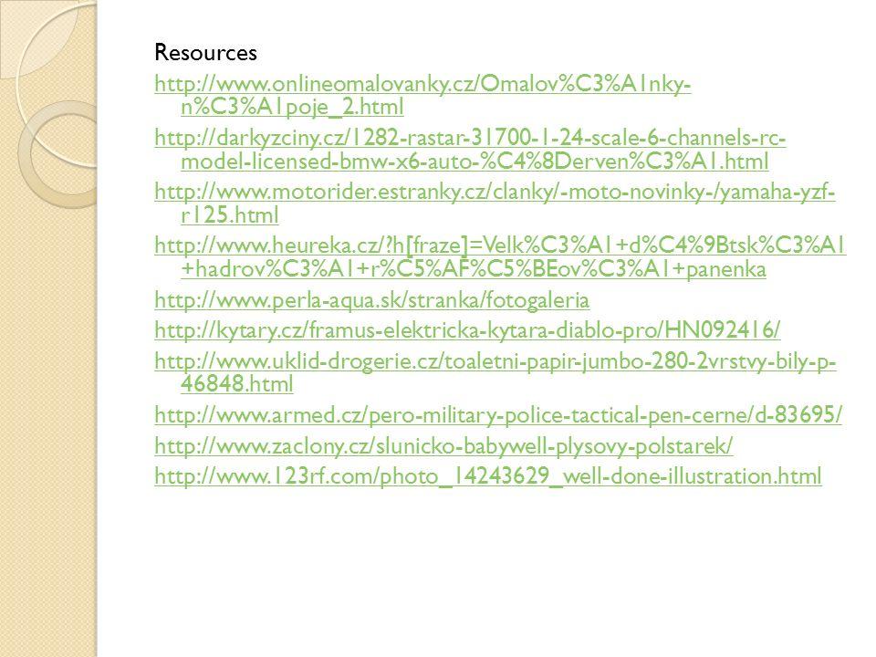Resources http://www.onlineomalovanky.cz/Omalov%C3%A1nky- n%C3%A1poje_2.html http://darkyzciny.cz/1282-rastar-31700-1-24-scale-6-channels-rc- model-licensed-bmw-x6-auto-%C4%8Derven%C3%A1.html http://www.motorider.estranky.cz/clanky/-moto-novinky-/yamaha-yzf- r125.html http://www.heureka.cz/ h[fraze]=Velk%C3%A1+d%C4%9Btsk%C3%A1 +hadrov%C3%A1+r%C5%AF%C5%BEov%C3%A1+panenka http://www.perla-aqua.sk/stranka/fotogaleria http://kytary.cz/framus-elektricka-kytara-diablo-pro/HN092416/ http://www.uklid-drogerie.cz/toaletni-papir-jumbo-280-2vrstvy-bily-p- 46848.html http://www.armed.cz/pero-military-police-tactical-pen-cerne/d-83695/ http://www.zaclony.cz/slunicko-babywell-plysovy-polstarek/ http://www.123rf.com/photo_14243629_well-done-illustration.html