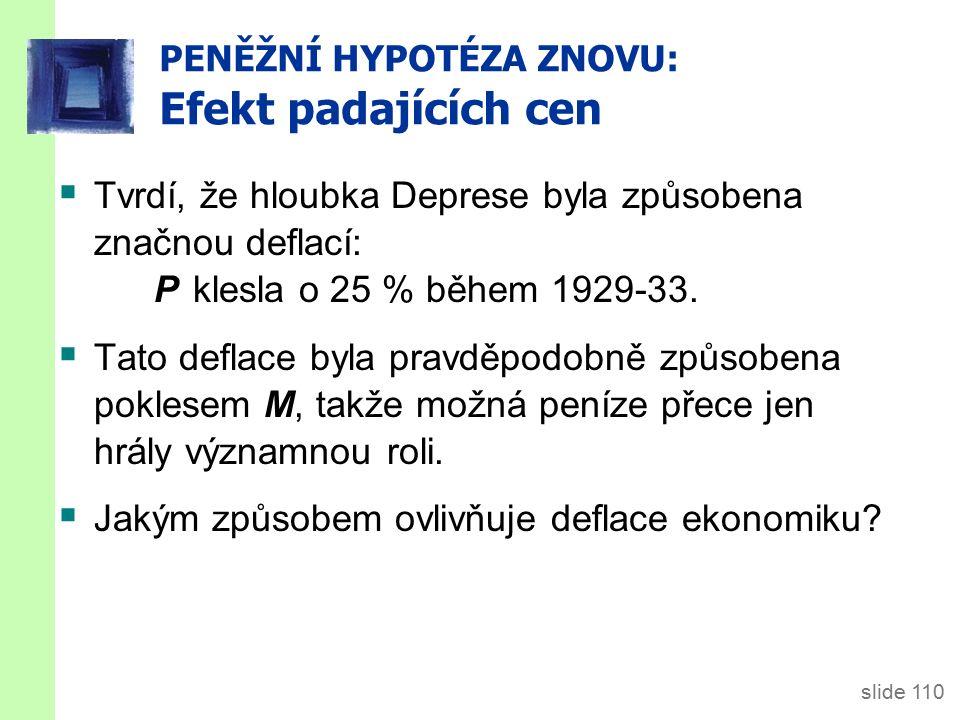 slide 110 PENĚŽNÍ HYPOTÉZA ZNOVU: Efekt padajících cen  Tvrdí, že hloubka Deprese byla způsobena značnou deflací: P klesla o 25 % během 1929-33.