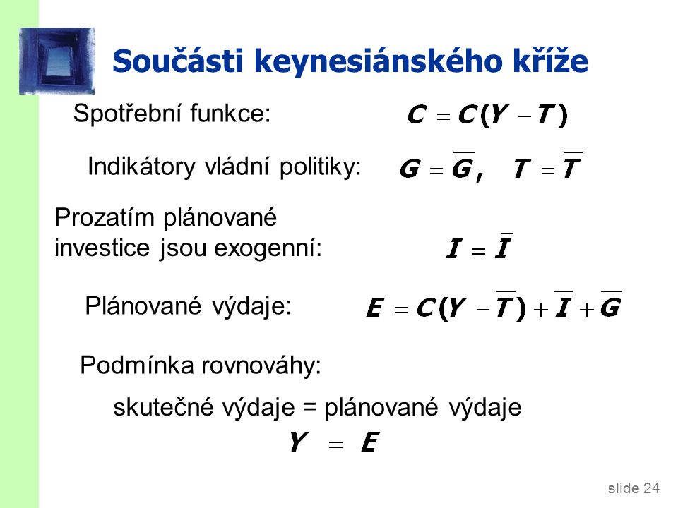 slide 24 Součásti keynesiánského kříže Spotřební funkce: Prozatím plánované investice jsou exogenní: Plánované výdaje: Podmínka rovnováhy: Indikátory vládní politiky: skutečné výdaje = plánované výdaje