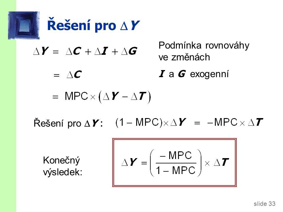 slide 33 Řešení pro  Y Podmínka rovnováhy ve změnách I a G exogenní Řešení pro  Y : Konečný výsledek:
