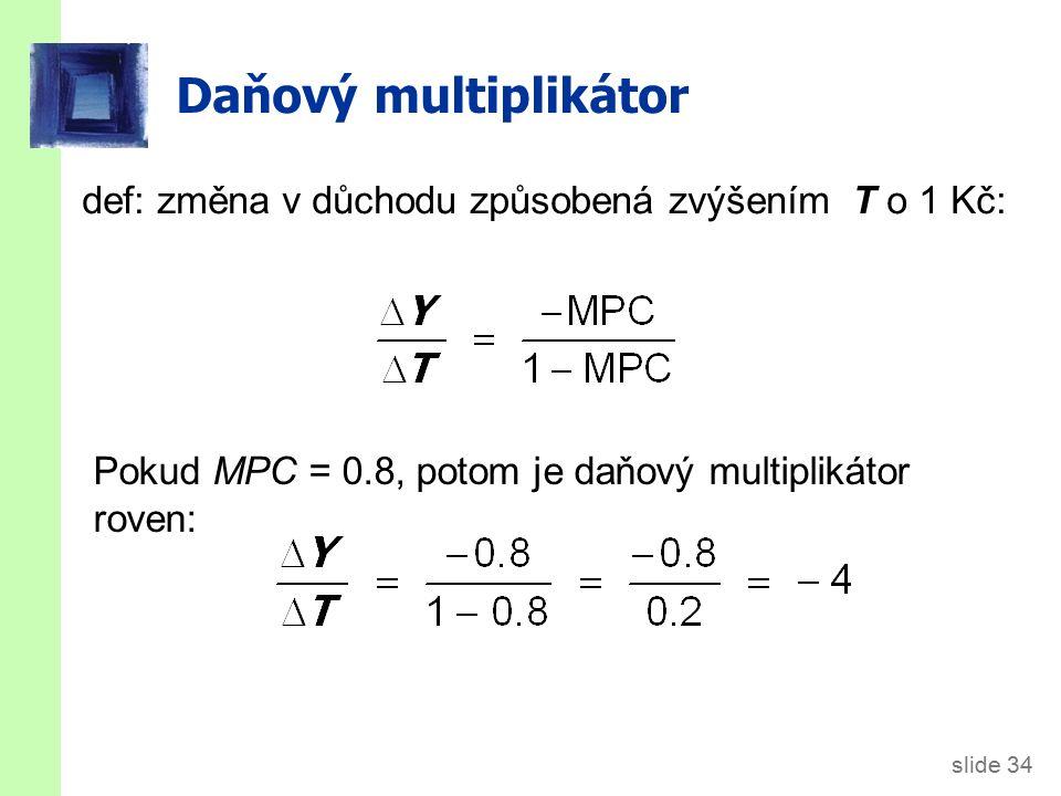 slide 34 Daňový multiplikátor def: změna v důchodu způsobená zvýšením T o 1 Kč: Pokud MPC = 0.8, potom je daňový multiplikátor roven: