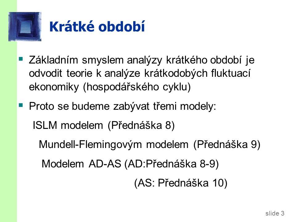 slide 3 Krátké období  Základním smyslem analýzy krátkého období je odvodit teorie k analýze krátkodobých fluktuací ekonomiky (hospodářského cyklu)  Proto se budeme zabývat třemi modely: ISLM modelem (Přednáška 8) Mundell-Flemingovým modelem (Přednáška 9) Modelem AD-AS (AD:Přednáška 8-9) (AS: Přednáška 10)